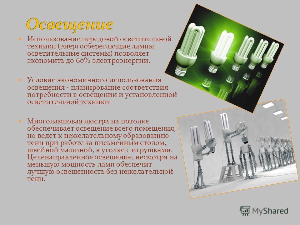 Использование передовой осветительной техники (энергосберегающие лампы, осветительные системы) позволяет экономить до 60% электроэнергии. Условие экономичного использования освещения - планирование соответствия потребности в освещении и установленной