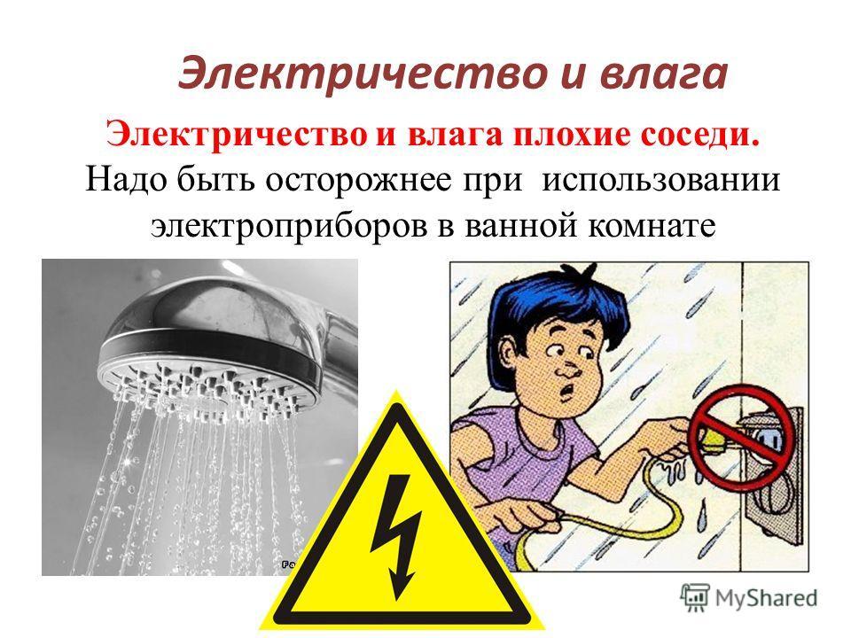 Электричество и влага Электричество и влага плохие соседи. Надо быть осторожнее при использовании электроприборов в ванной комнате