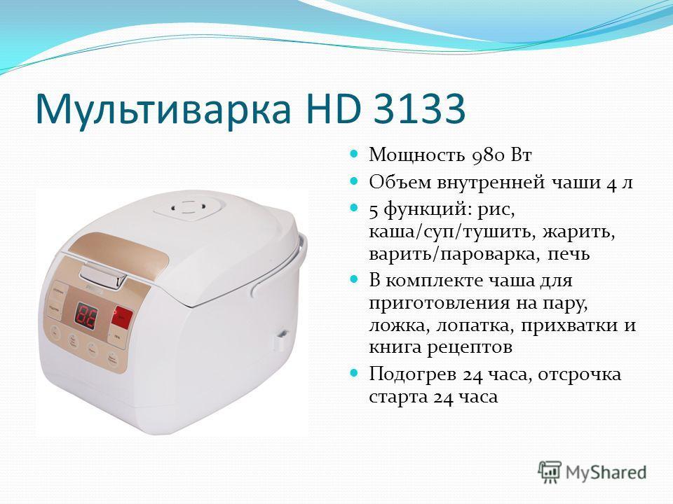 Мультиварка HD 3133 Мощность 980 Вт Объем внутренней чаши 4 л 5 функций: рис, каша/суп/тушить, жарить, варить/пароварка, печь В комплекте чаша для приготовления на пару, ложка, лопатка, прихватки и книга рецептов Подогрев 24 часа, отсрочка старта 24