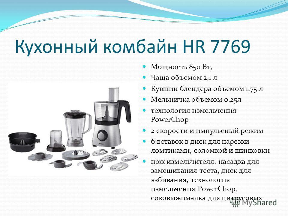 Кухонный комбайн HR 7769 Мощность 850 Вт, Чаша объемом 2,1 л Кувшин блендера объемом 1,75 л Мельничка объемом 0.25л технология измельчения PowerChop 2 скорости и импульсный режим 6 вставок в диск для нарезки ломтиками, соломкой и шинковки нож измельч