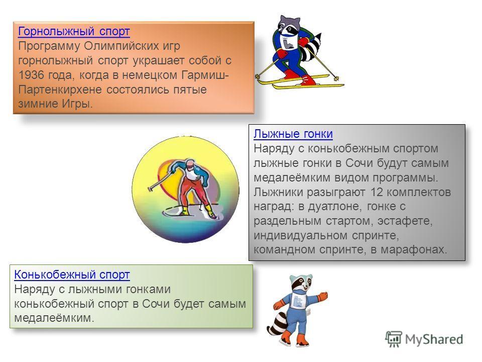 Горнолыжный спорт Программу Олимпийских игр горнолыжный спорт украшает собой с 1936 года, когда в немецком Гармиш- Партенкирхене состоялись пятые зимние Игры. Конькобежный спорт Наряду с лыжными гонками конькобежный спорт в Сочи будет самым медалеёмк