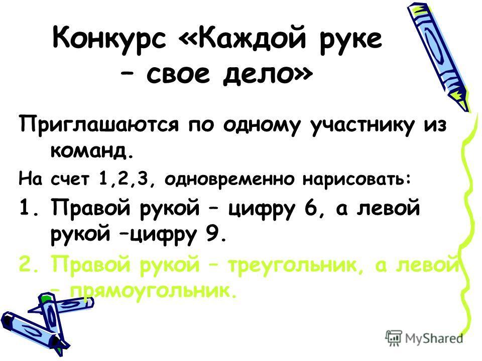 Конкурс «Каждой руке – свое дело» Приглашаются по одному участнику из команд. На счет 1,2,3, одновременно нарисовать: 1.Правой рукой – цифру 6, а левой рукой –цифру 9. 2.Правой рукой – треугольник, а левой – прямоугольник.