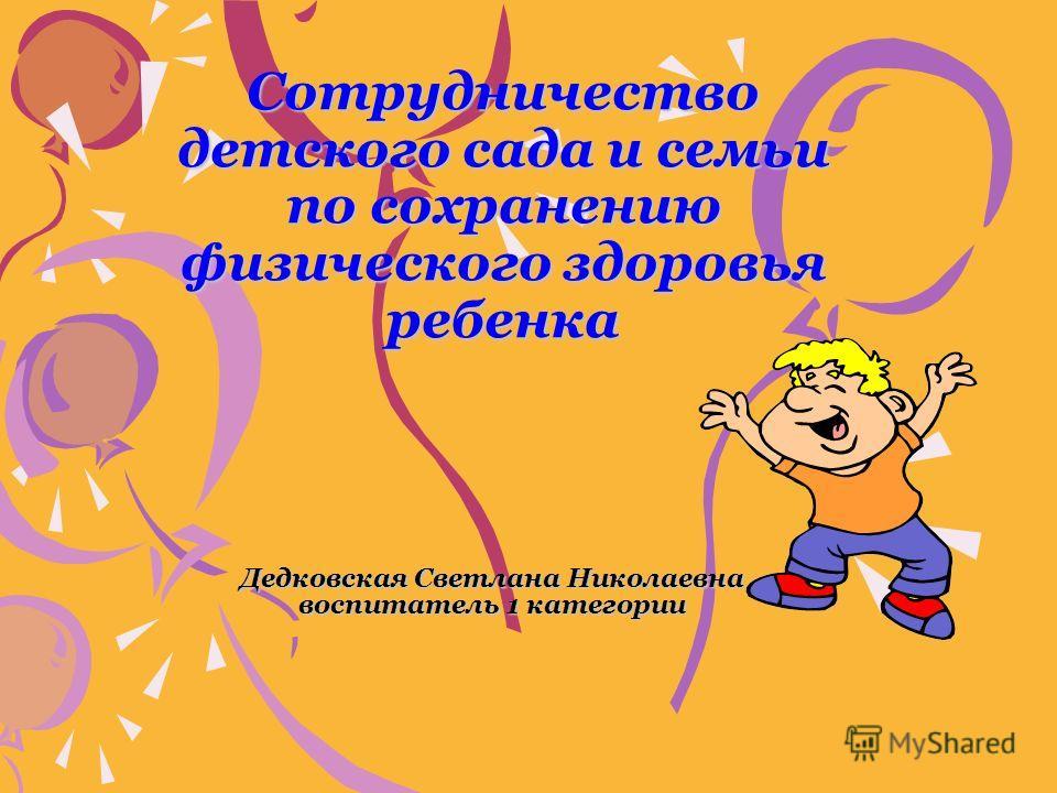 Сотрудничество детского сада и семьи по сохранению физического здоровья ребенка Дедковская Светлана Николаевна воспитатель 1 категории