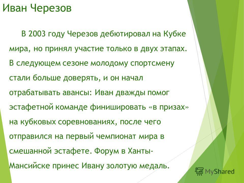 Иван Черезов В 2003 году Черезов дебютировал на Кубке мира, но принял участие только в двух этапах. В следующем сезоне молодому спортсмену стали больше доверять, и он начал отрабатывать авансы: Иван дважды помог эстафетной команде финишировать «в при