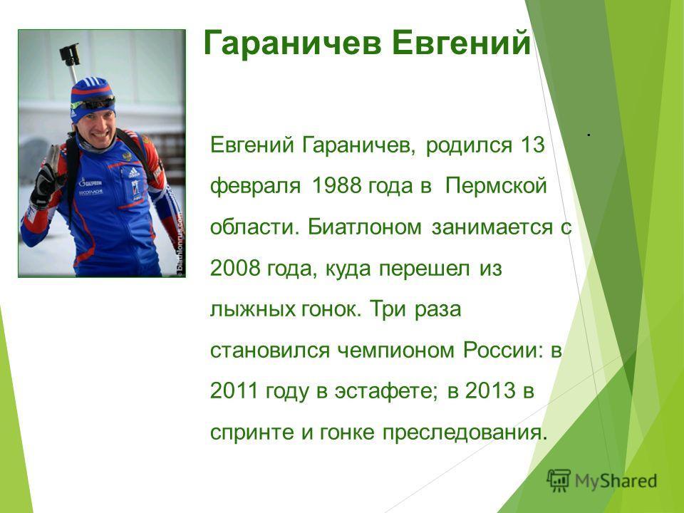 . Евгений Гараничев, родился 13 февраля 1988 года в Пермской области. Биатлоном занимается с 2008 года, куда перешел из лыжных гонок. Три раза становился чемпионом России: в 2011 году в эстафете; в 2013 в спринте и гонке преследования. Гараничев Евге