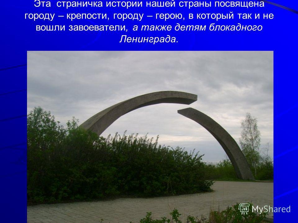 Эта страничка истории нашей страны посвящена городу – крепости, городу – герою, в который так и не вошли завоеватели, а также детям блокадного Ленинграда.