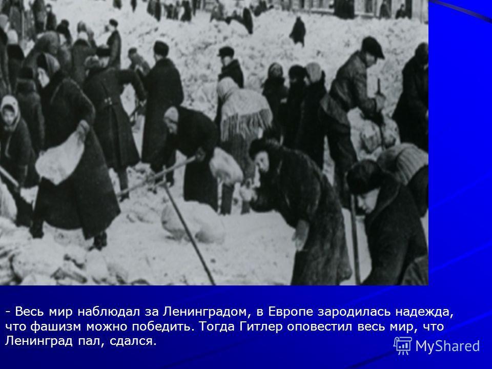 - Весь мир наблюдал за Ленинградом, в Европе зародилась надежда, что фашизм можно победить. Тогда Гитлер оповестил весь мир, что Ленинград пал, сдался.