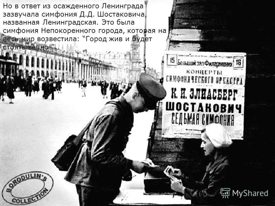 Но в ответ из осажденного Ленинграда зазвучала симфония Д.Д. Шостаковича, названная Ленинградская. Это была симфония Непокоренного города, которая на весь мир возвестила: Город жив и будет стоять вечно!