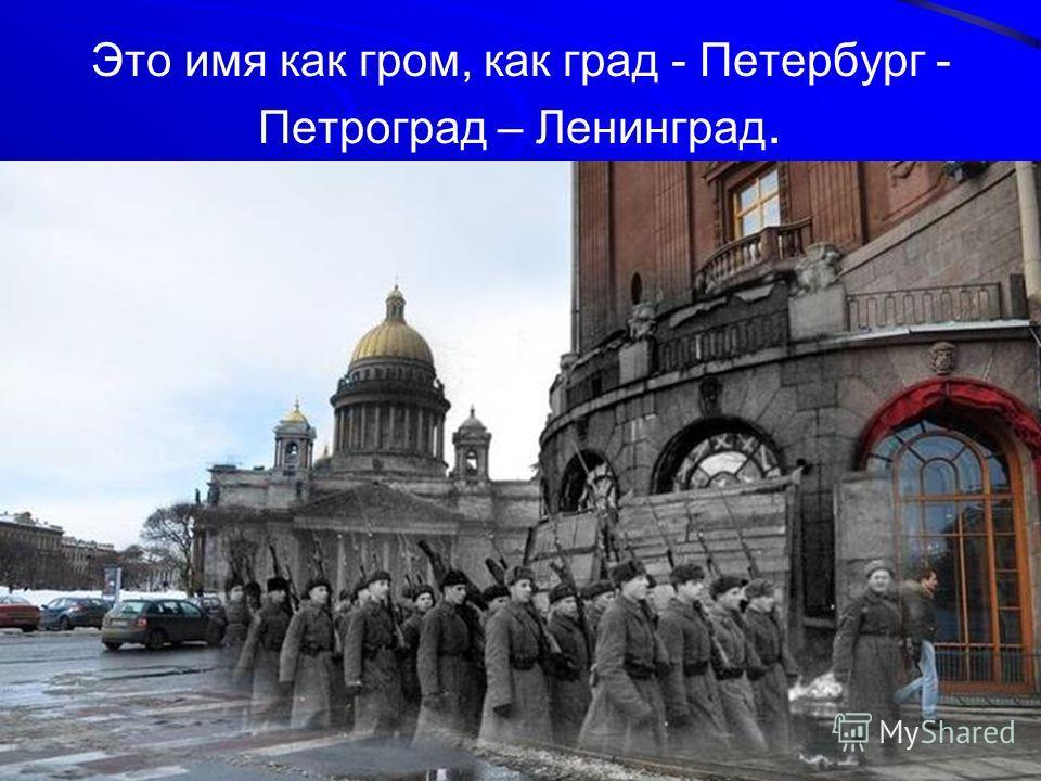 Это имя как гром, как град - Петербург - Петроград – Ленинград.
