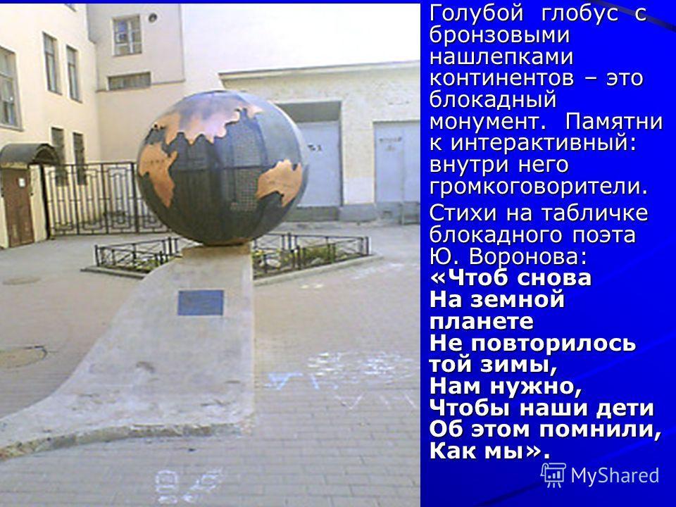 Голубой глобус с бронзовыми нашлепками континентов – это блокадный монумент. Памятни к интерактивный: внутри него громкоговорители. Стихи на табличке блокадного поэта Ю. Воронова: «Чтоб снова На земной планете Не повторилось той зимы, Нам нужно, Чтоб