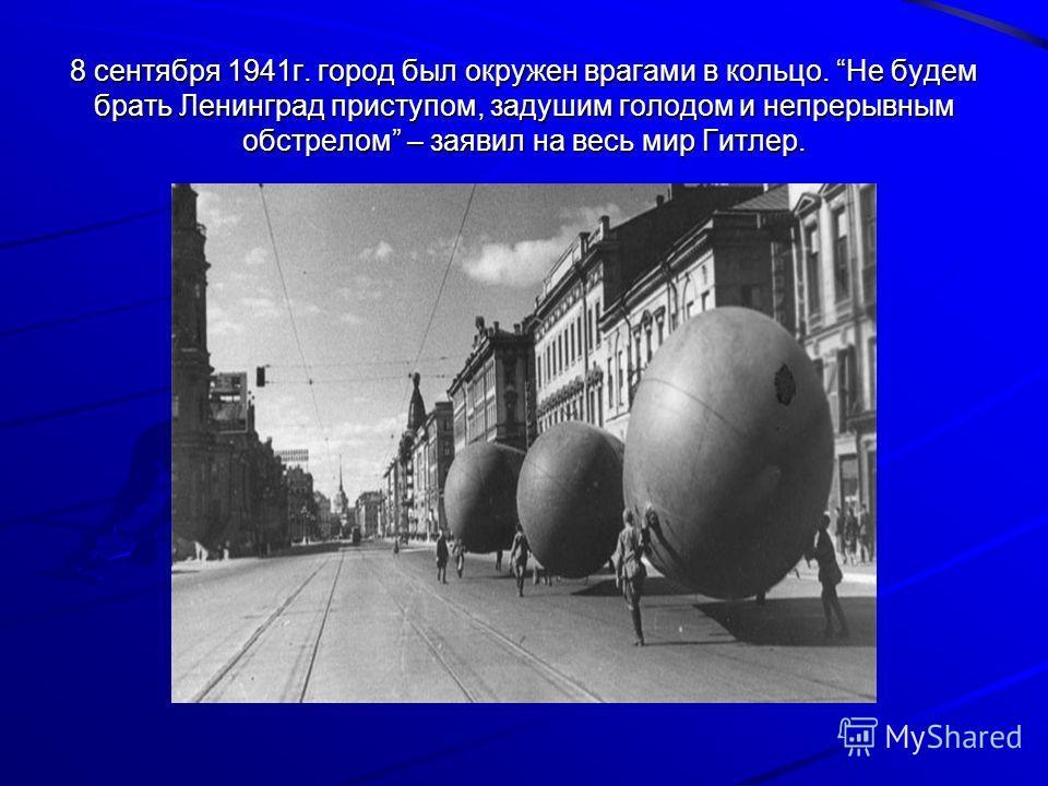 8 сентября 1941г. город был окружен врагами в кольцо. Не будем брать Ленинград приступом, задушим голодом и непрерывным обстрелом – заявил на весь мир Гитлер.