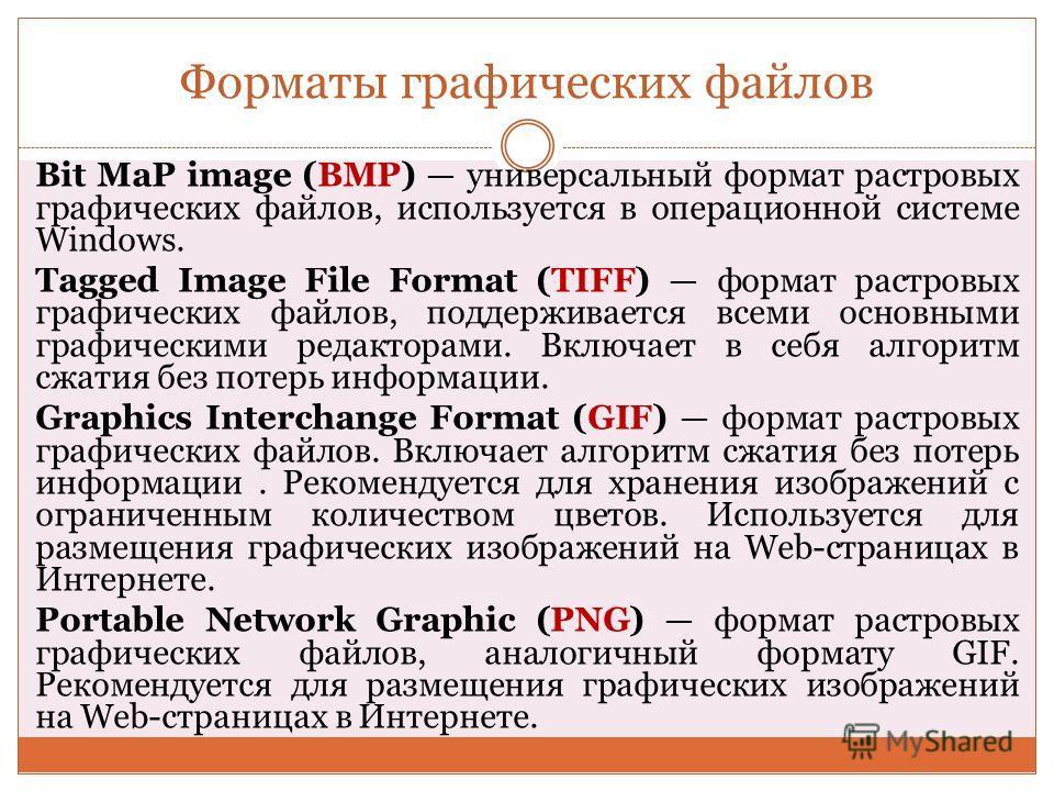 Форматы графических файлов Bit MaP image (BMP) универсальный формат растровых графических файлов, используется в операционной системе Windows. Tagged Image File Format (TIFF) формат растровых графических файлов, поддерживается всеми основными графиче