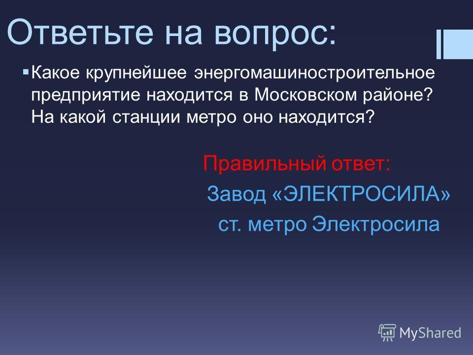 Какое крупнейшее энергомашиностроительное предприятие находится в Московском районе? На какой станции метро оно находится? Ответьте на вопрос: Правильный ответ: Завод «ЭЛЕКТРОСИЛА» ст. метро Электросила