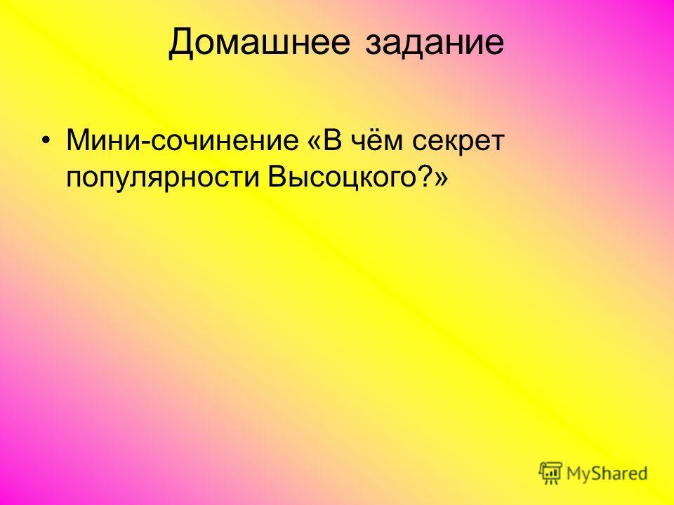 Домашнее задание Мини-сочинение «В чём секрет популярности Высоцкого?»