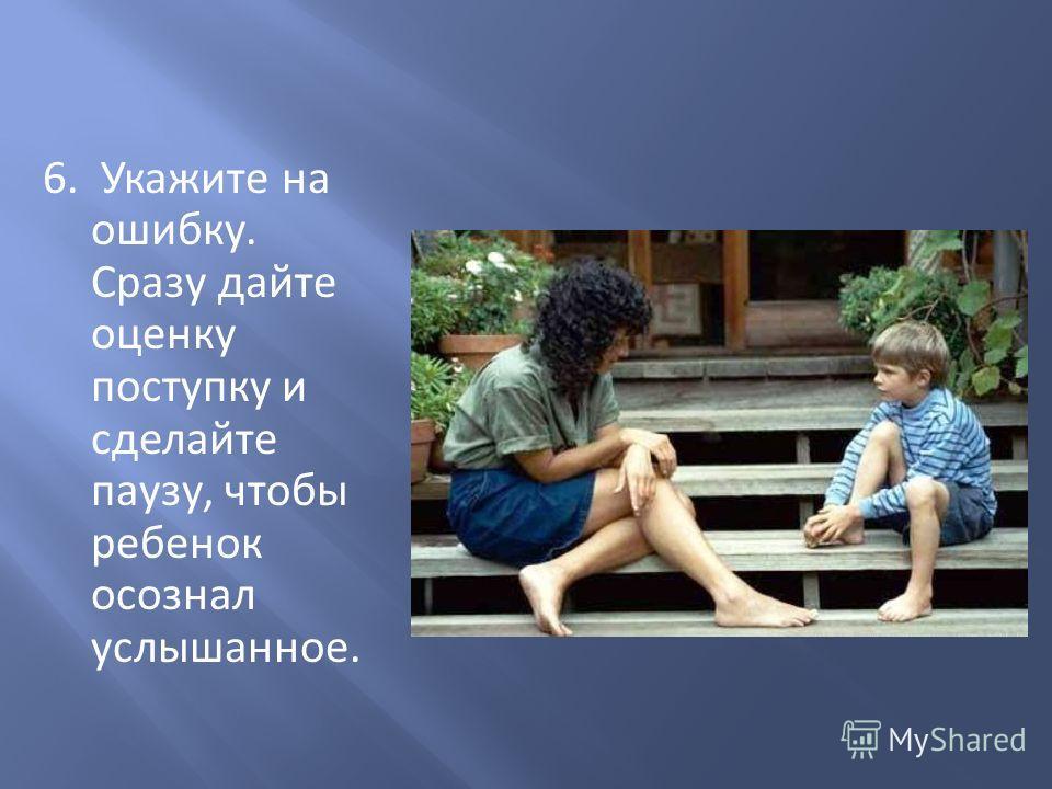 6. Укажите на ошибку. Сразу дайте оценку поступку и сделайте паузу, чтобы ребенок осознал услышанное.