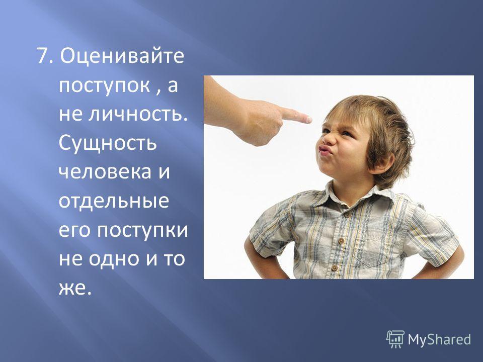 7. Оценивайте поступок, а не личность. Сущность человека и отдельные его поступки не одно и то же.