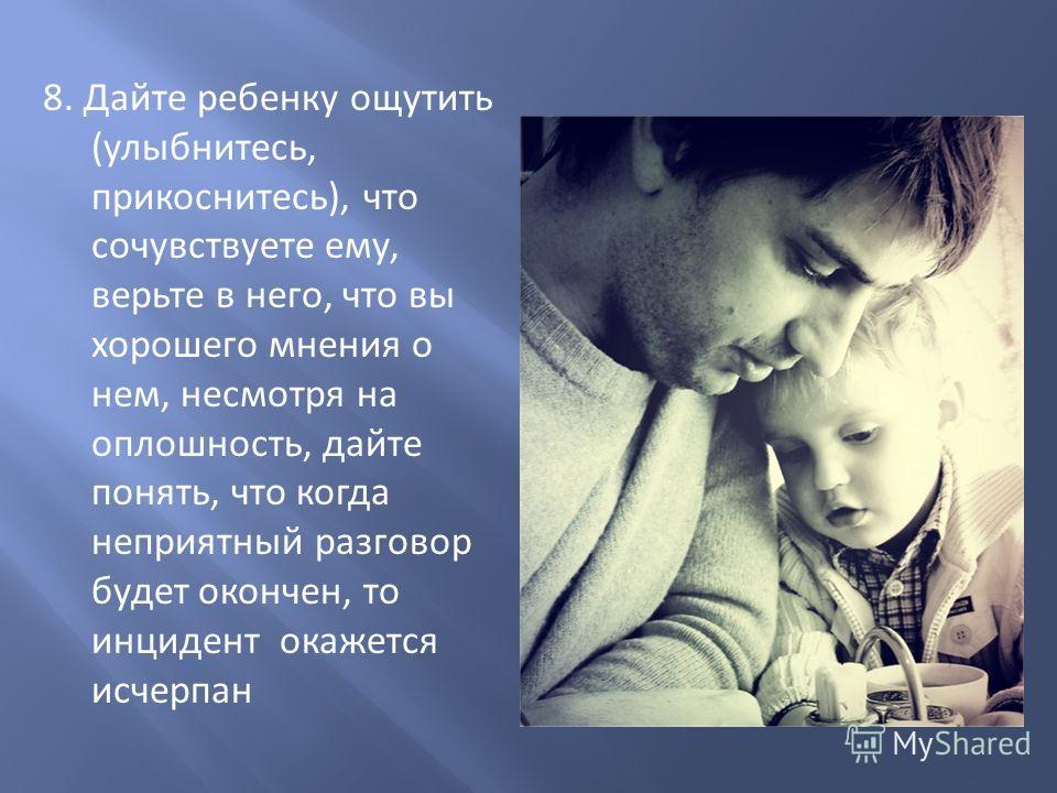 8. Дайте ребенку ощутить (улыбнитесь, прикоснитесь), что сочувствуете ему, верьте в него, что вы хорошего мнения о нем, несмотря на оплошность, дайте понять, что когда неприятный разговор будет окончен, то инцидент окажется исчерпан
