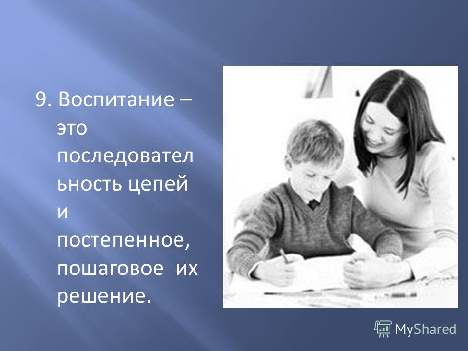 9. Воспитание – это последовател ьность цепей и постепенное, пошаговое их решение.