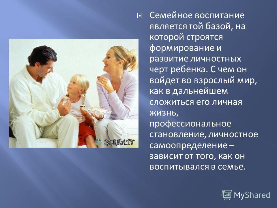 Семейное воспитание является той базой, на которой строятся формирование и развитие личностных черт ребенка. С чем он войдет во взрослый мир, как в дальнейшем сложиться его личная жизнь, профессиональное становление, личностное самоопределение – зави