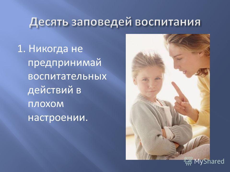 1. Никогда не предпринимай воспитательных действий в плохом настроении.