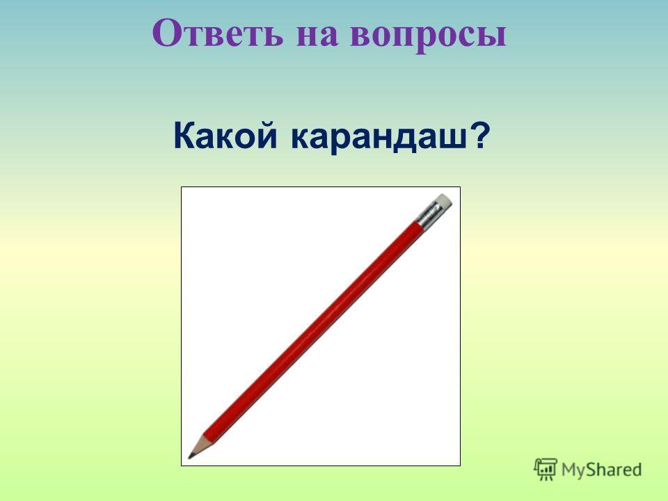 Ответь на вопросы Какой карандаш?