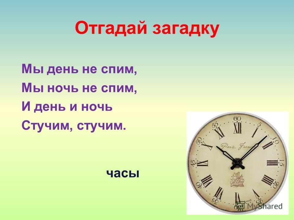 Отгадай загадку Мы день не спим, Мы ночь не спим, И день и ночь Стучим, стучим. часы