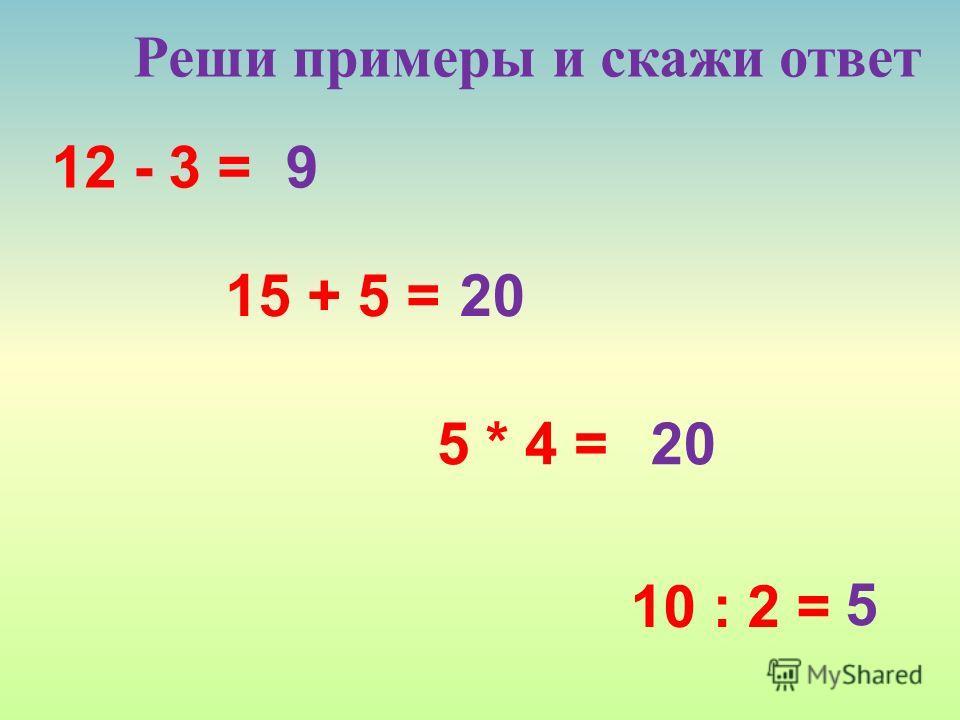 12 - 3 = Реши примеры и скажи ответ 15 + 5 = 5 * 4 = 10 : 2 = 9 20 5