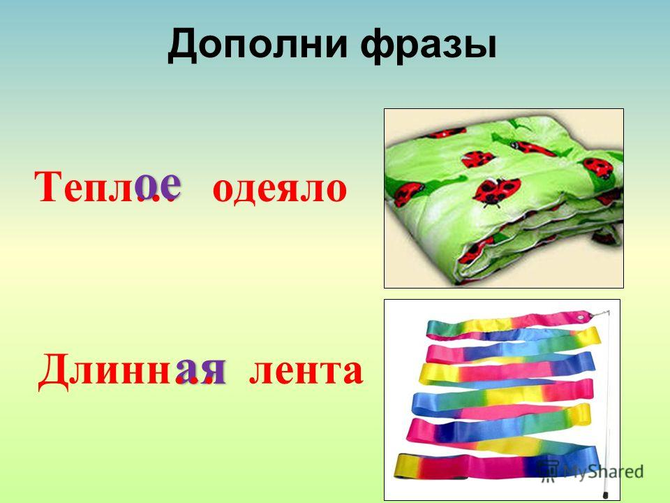 Дополни фразы Тепл… одеяло ое ая Длинн… лента