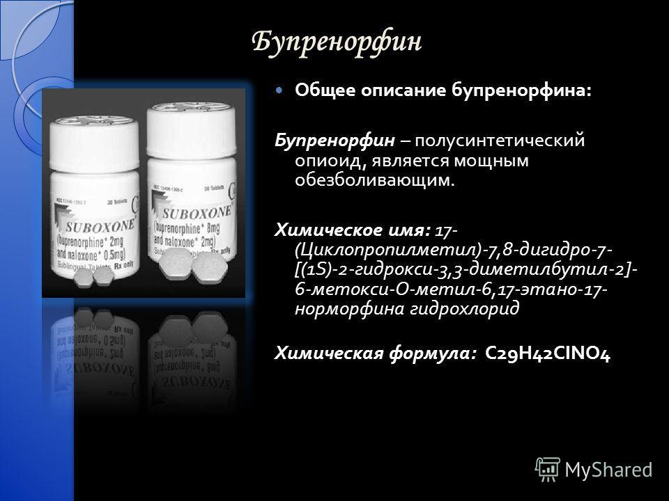 Бупренорфин Общее описание бупренорфина : Бупренорфин – полусинтетический опиоид, является мощным обезболивающим. Химическое имя : 17- ( Циклопропилметил )-7,8- дигидро -7- [(1S)-2- гидрокси -3,3- диметилбутил -2]- 6- метокси - О - метил -6,17- этано