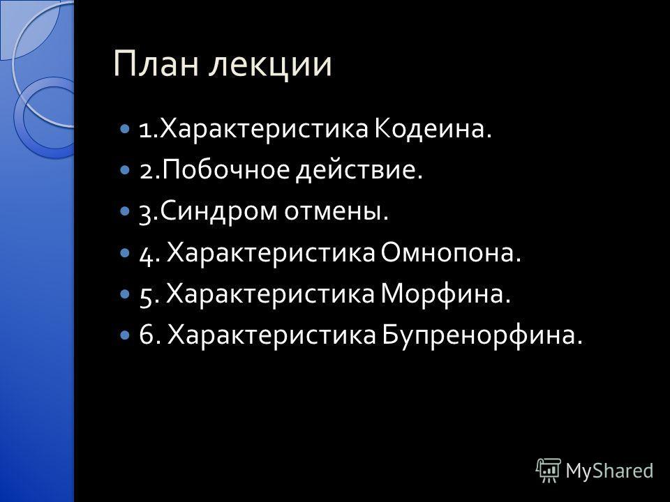 План лекции 1. Характеристика Кодеина. 2. Побочное действие. 3. Синдром отмены. 4. Характеристика Омнопона. 5. Характеристика Морфина. 6. Характеристика Бупренорфина.
