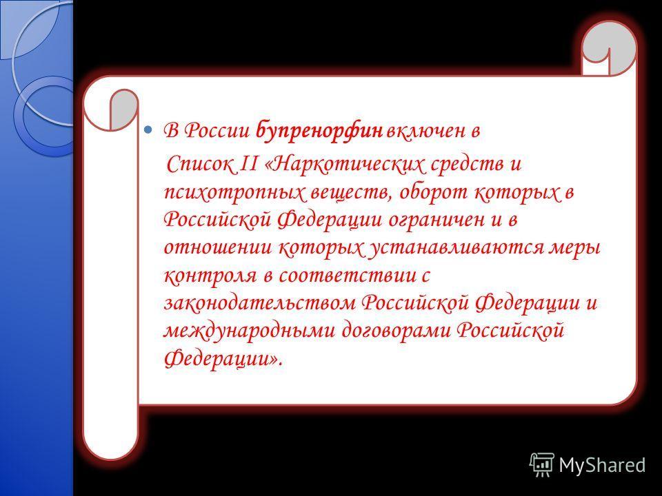В России бупренорфин включен в Список II «Наркотических средств и психотропных веществ, оборот которых в Российской Федерации ограничен и в отношении которых устанавливаются меры контроля в соответствии с законодательством Российской Федерации и межд
