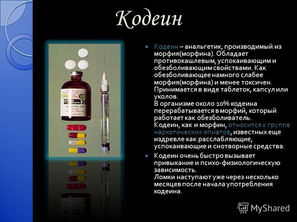 Кодеин Кодеин – анальгетик, производимый из морфия ( морфина ). Обладает противокашлевым, успокаивающим и обезболивающим свойствами. Как обезболивающее намного слабее морфия ( морфина ) и менее токсичен. Принимается в виде таблеток, капсул или уколов