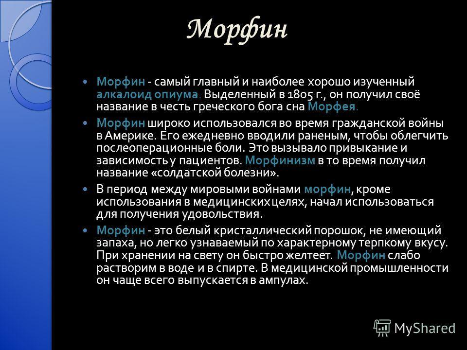 Морфин Морфин - самый главный и наиболее хорошо изученный алкалоид опиума. Выделенный в 1805 г., он получил своё название в честь греческого бога сна Морфея. Морфин широко использовался во время гражданской войны в Америке. Его ежедневно вводили ране
