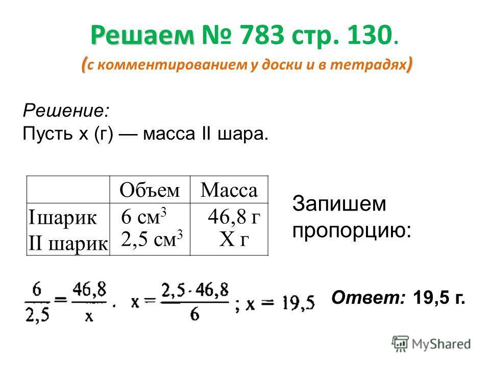 Решаем () Решаем 783 стр. 130. ( с комментированием у доски и в тетрадях ) ОбъемМасса Iшарик II шарик 6 см 3 2,5 см 3 46,8 г X г Запишем кратко условие задачи в виде таблицы.