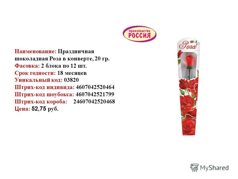 Шоколадные изделия Наименование: Праздничная шоколадная Роза в конверте, 20 гр. Фасовка: 2 блока по 12 шт. Срок годности: 18 месяцев Уникальный код: 03820 Штрих-код индивида: 4607042520464 Штрих-код шоубокса: 4607042521799 Штрих-код короба: 246070425