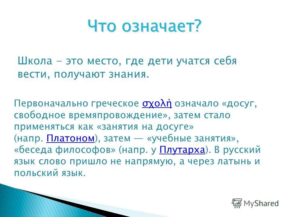 Школа - это место, где дети учатся себя вести, получают знания. Что означает? Первоначально греческое σχολή означало «досуг, свободное времяпровождение», затем стало применяться как «занятия на досуге» (напр. Платоном), затем «учебные занятия», «бесе