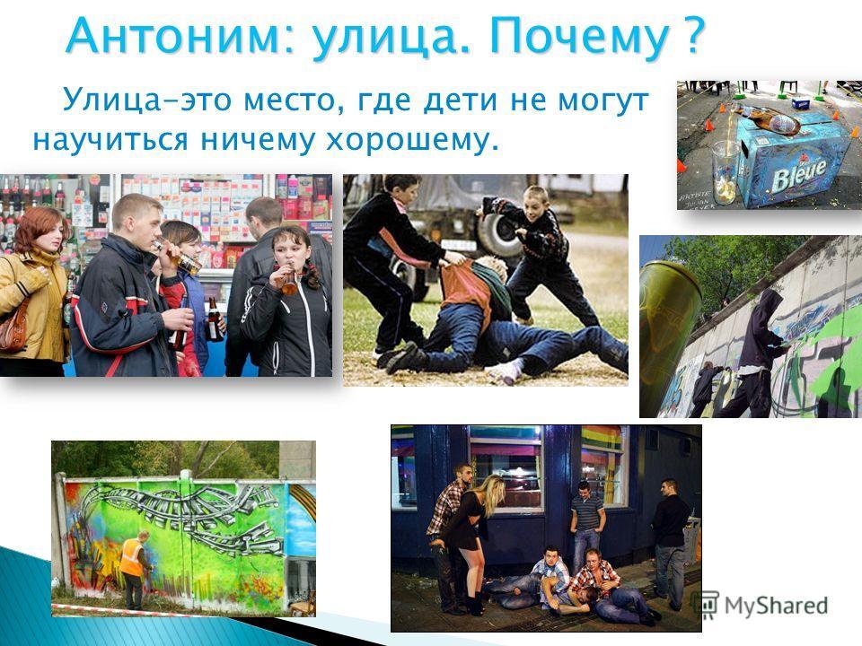 Улица-это место, где дети не могут научиться ничему хорошему. Антоним: улица. Почему ?