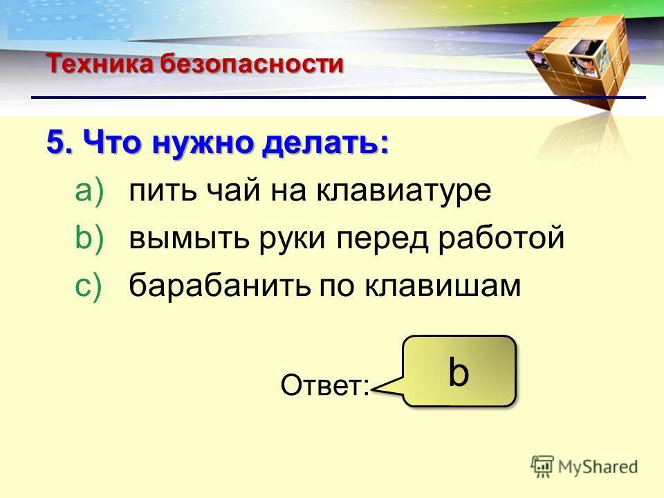LOGO Техника безопасности 5. Что нужно делать: a)пить чай на клавиатуре b)вымыть руки перед работой c)барабанить по клавишам Ответ: b b