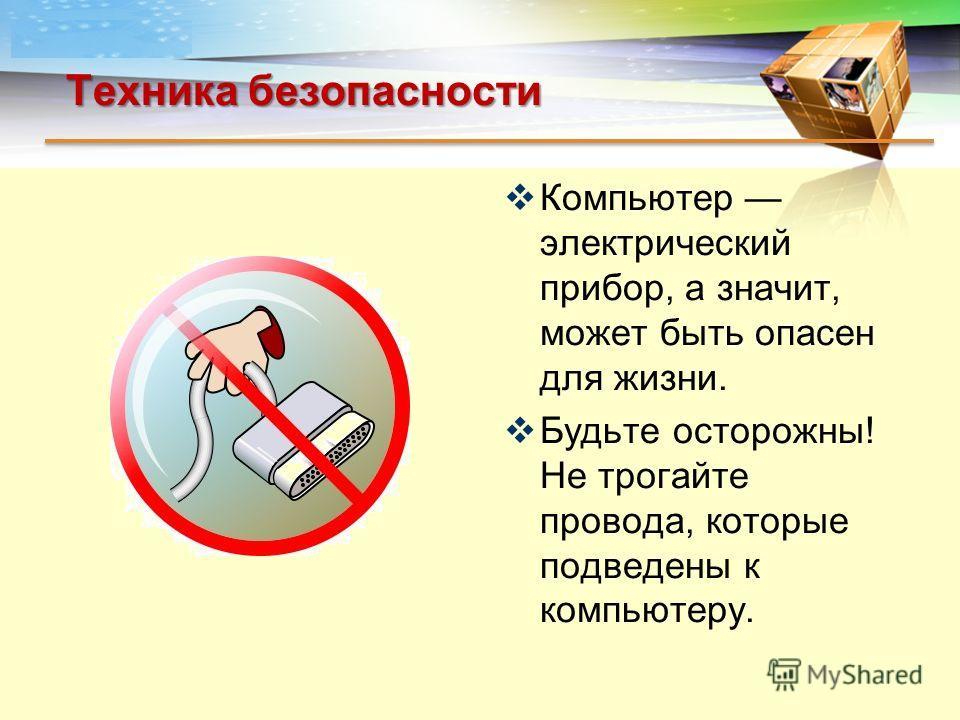 LOGO Техника безопасности Компьютер электрический прибор, а значит, может быть опасен для жизни. Будьте осторожны! Не трогайте провода, которые подведены к компьютеру.