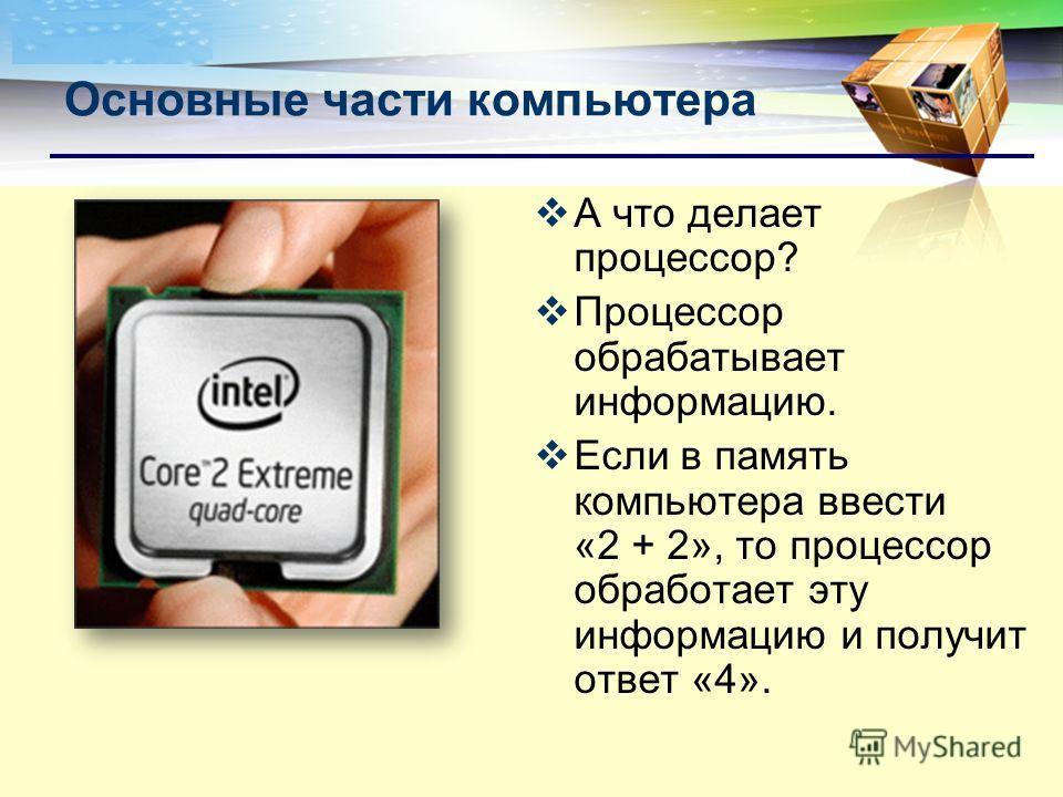 LOGO А что делает процессор? Процессор обрабатывает информацию. Если в память компьютера ввести «2 + 2», то процессор обработает эту информацию и получит ответ «4». Основные части компьютера