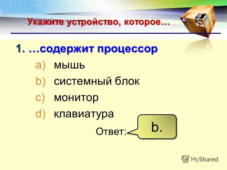 LOGO Укажите устройство, которое… 1.…содержит процессор a)мышь b)системный блок c)монитор d)клавиатура Ответ: b.b. b.b.