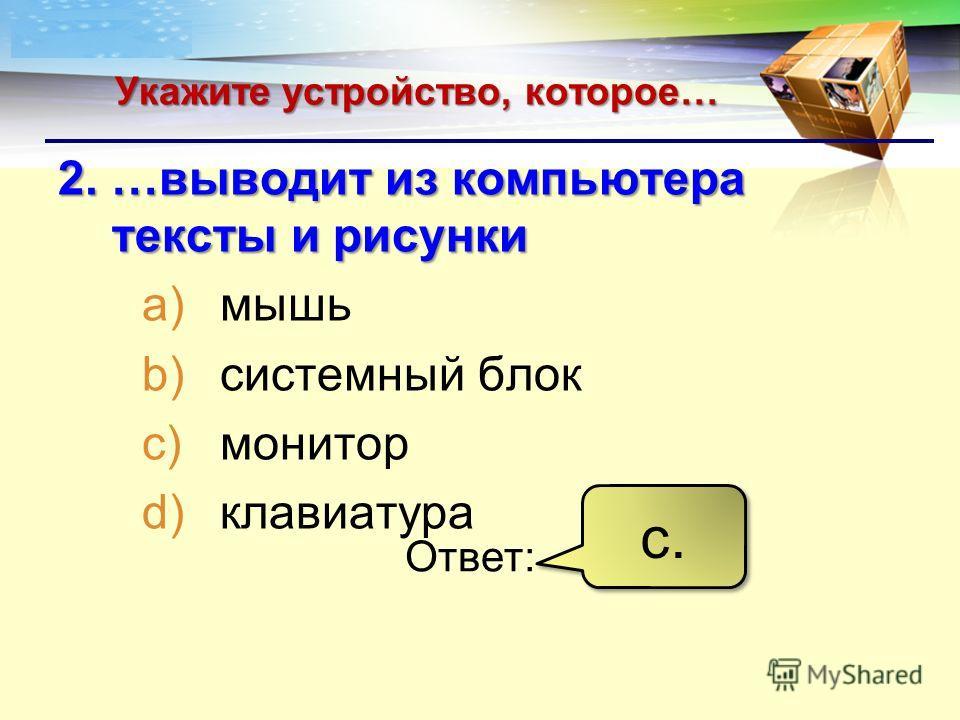 LOGO Укажите устройство, которое… 2. …выводит из компьютера тексты и рисунки a)мышь b)системный блок c)монитор d)клавиатура Ответ: с.