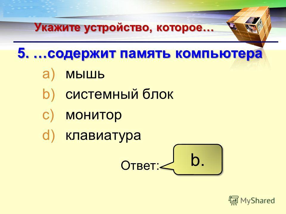 LOGO Укажите устройство, которое… 5. …содержит память компьютера a)мышь b)системный блок c)монитор d)клавиатура Ответ: b.b. b.b.