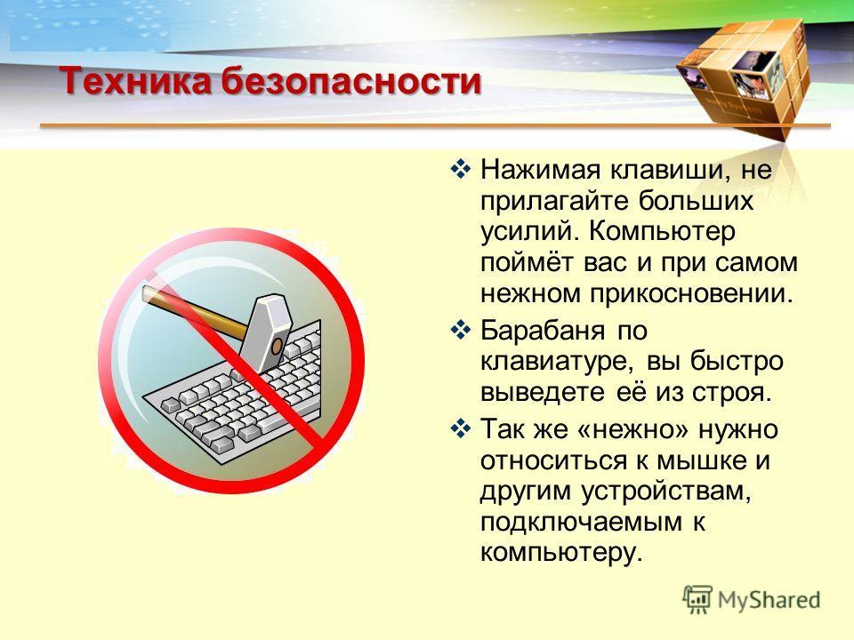LOGO Техника безопасности Нажимая клавиши, не прилагайте больших усилий. Компьютер поймёт вас и при самом нежном прикосновении. Барабаня по клавиатуре, вы быстро выведете её из строя. Так же «нежно» нужно относиться к мышке и другим устройствам, подк