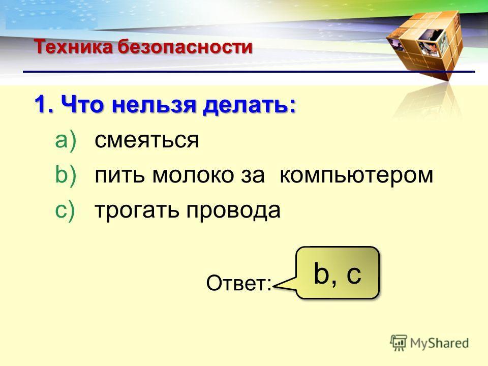 Техника безопасности 1. Что нельзя делать: a)смеяться b)пить молоко за компьютером c)трогать провода Ответ: b, с
