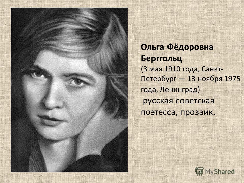 Ольга Фёдоровна Берггольц (3 мая 1910 года, Санкт- Петербург 13 ноября 1975 года, Ленинград) русская советская поэтесса, прозаик.
