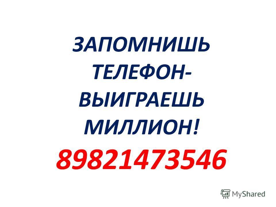 ЗАПОМНИШЬ ТЕЛЕФОН- ВЫИГРАЕШЬ МИЛЛИОН! 89821473546