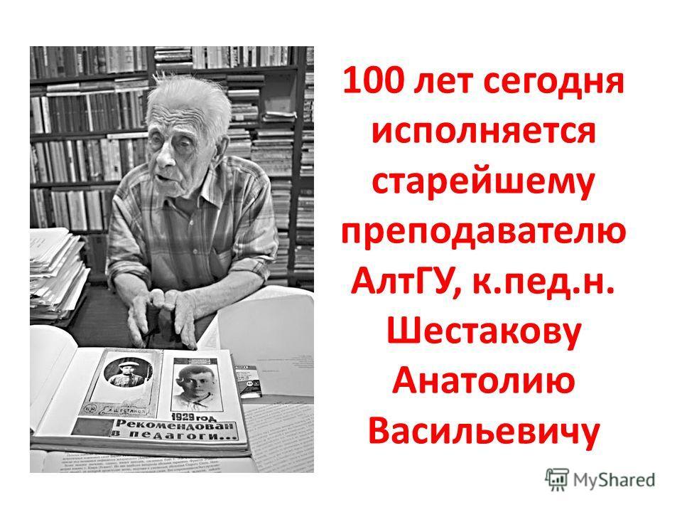 100 лет сегодня исполняется старейшему преподавателю АлтГУ, к.пед.н. Шестакову Анатолию Васильевичу