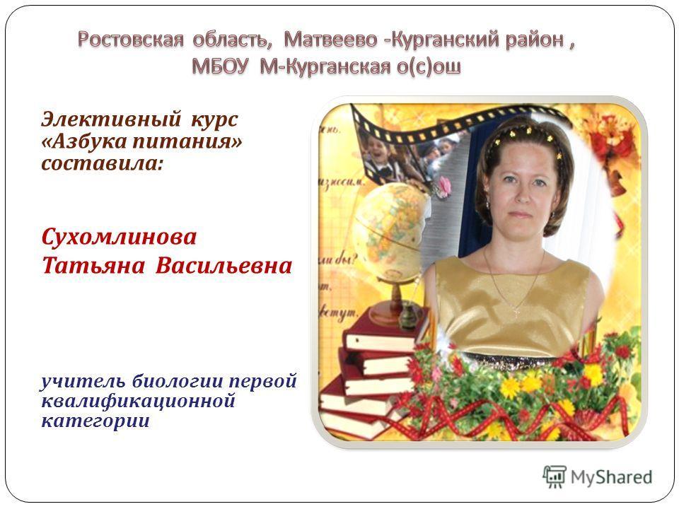 Элективный курс « Азбука питания » составила : Сухомлинова Татьяна Васильевна учитель биологии первой квалификационной категории