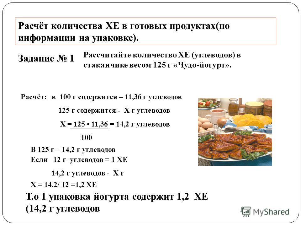 Расчёт количества ХЕ в готовых продуктах(по информации на упаковке). Задание 1 Рассчитайте количество ХЕ (углеводов) в стаканчике весом 125 г «Чудо-йогурт». Расчёт: в 100 г содержится – 11,36 г углеводов 125 г содержится - X г углеводов X = 125 11,36